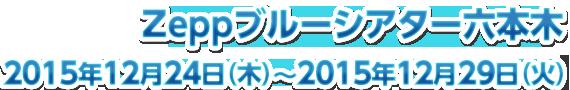 Zeppブルーシアター六本木2015年12月24日(木)~2015年12月29日(火)